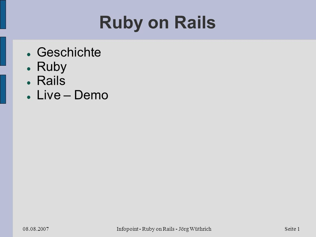 Infopoint - Ruby on Rails - Jörg Wüthrich08.08.2007Seite 22 Ruby Tools ruby.exe – Interpreter rake.bat – ruby make rdoc.bat – Ruby Doc analog zu javadoc -> output als html, chm, ri, xml) ri.bat – Ruby Information ähnlich man auf Unix irb.bat – interactive ruby gem.bat – package manager