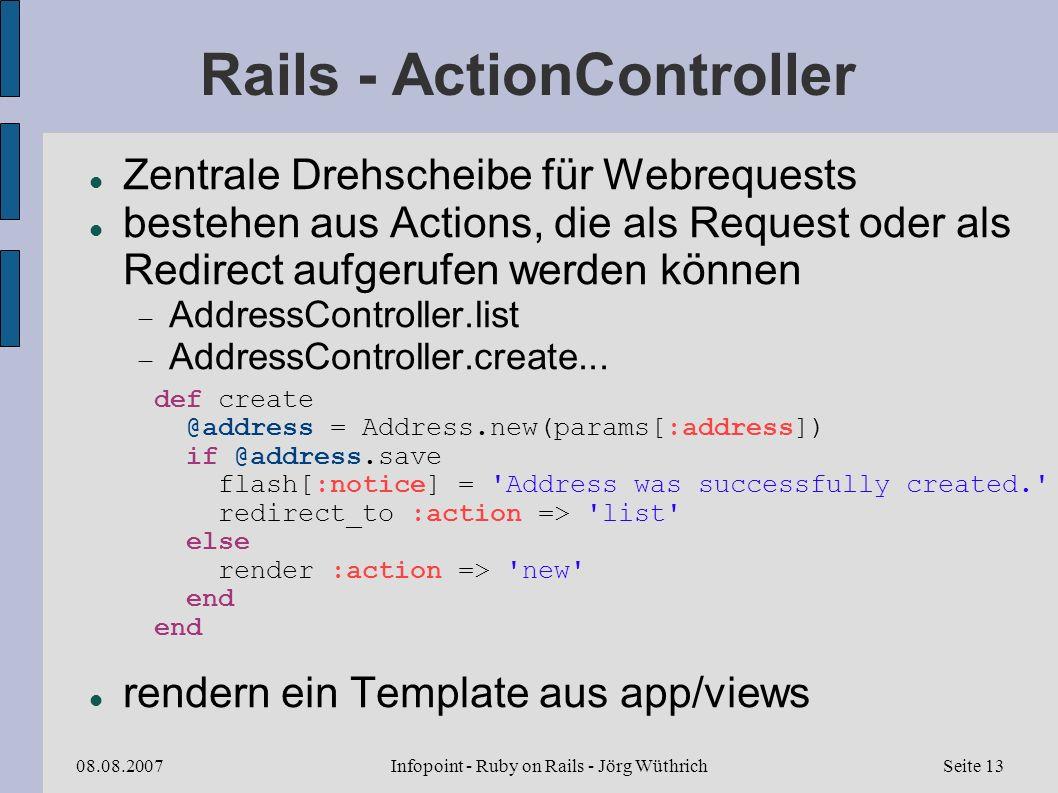 Infopoint - Ruby on Rails - Jörg Wüthrich08.08.2007Seite 13 Rails - ActionController Zentrale Drehscheibe für Webrequests bestehen aus Actions, die als Request oder als Redirect aufgerufen werden können AddressController.list AddressController.create...
