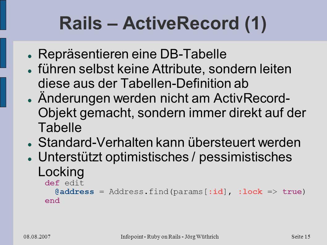 Infopoint - Ruby on Rails - Jörg Wüthrich08.08.2007Seite 15 Rails – ActiveRecord (1) Repräsentieren eine DB-Tabelle führen selbst keine Attribute, sondern leiten diese aus der Tabellen-Definition ab Änderungen werden nicht am ActivRecord- Objekt gemacht, sondern immer direkt auf der Tabelle Standard-Verhalten kann übersteuert werden Unterstützt optimistisches / pessimistisches Locking def edit @address = Address.find(params[:id], :lock => true) end