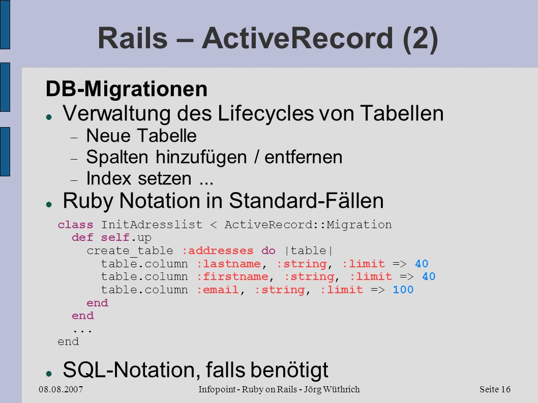 Infopoint - Ruby on Rails - Jörg Wüthrich08.08.2007Seite 16 Rails – ActiveRecord (2) DB-Migrationen Verwaltung des Lifecycles von Tabellen Neue Tabelle Spalten hinzufügen / entfernen Index setzen...