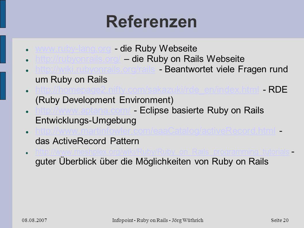 Infopoint - Ruby on Rails - Jörg Wüthrich08.08.2007Seite 20 Referenzen www.ruby-lang.org - die Ruby Webseite www.ruby-lang.org http://rubyonrails.org/ – die Ruby on Rails Webseite http://rubyonrails.org/ http://wiki.rubyonrails.org/rails - Beantwortet viele Fragen rund um Ruby on Rails http://wiki.rubyonrails.org/rails http://homepage2.nifty.com/sakazuki/rde_en/index.html - RDE (Ruby Development Environment) http://homepage2.nifty.com/sakazuki/rde_en/index.html http://www.aptana.com/ - Eclipse basierte Ruby on Rails Entwicklungs-Umgebung http://www.aptana.com/ http://www.martinfowler.com/eaaCatalog/activeRecord.html - das ActiveRecord Pattern http://www.martinfowler.com/eaaCatalog/activeRecord.html http://www.meshplex.org/wiki/Ruby/Ruby_on_Rails_programming_tutorials - guter Überblick über die Möglichkeiten von Ruby on Rails http://www.meshplex.org/wiki/Ruby/Ruby_on_Rails_programming_tutorials