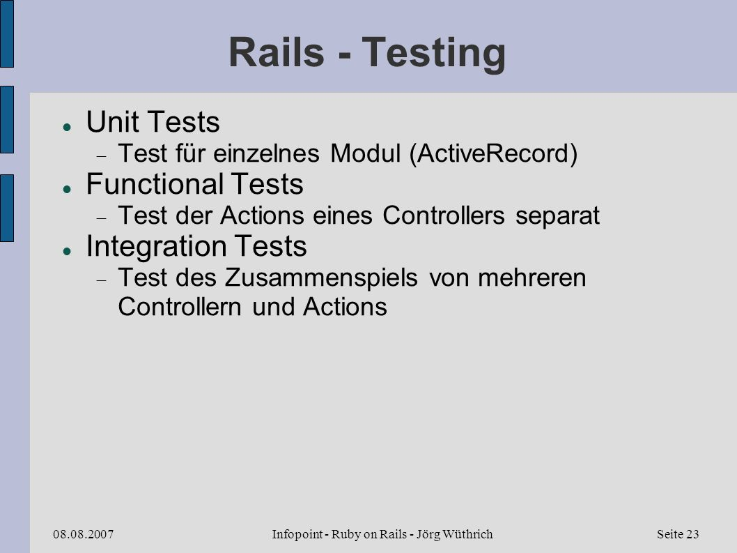 Infopoint - Ruby on Rails - Jörg Wüthrich08.08.2007Seite 23 Rails - Testing Unit Tests Test für einzelnes Modul (ActiveRecord) Functional Tests Test d