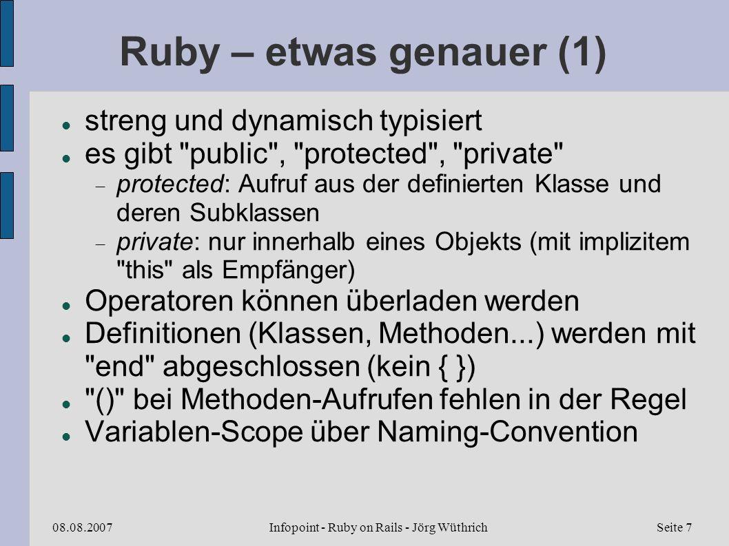 Infopoint - Ruby on Rails - Jörg Wüthrich08.08.2007Seite 7 Ruby – etwas genauer (1) streng und dynamisch typisiert es gibt public , protected , private protected: Aufruf aus der definierten Klasse und deren Subklassen private: nur innerhalb eines Objekts (mit implizitem this als Empfänger) Operatoren können überladen werden Definitionen (Klassen, Methoden...) werden mit end abgeschlossen (kein { }) () bei Methoden-Aufrufen fehlen in der Regel Variablen-Scope über Naming-Convention