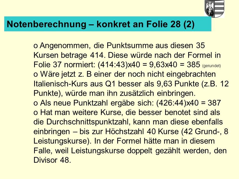 Notenberechnung – konkret an Folie 28 (2) o Angenommen, die Punktsumme aus diesen 35 Kursen betrage 414. Diese würde nach der Formel in Folie 37 normi