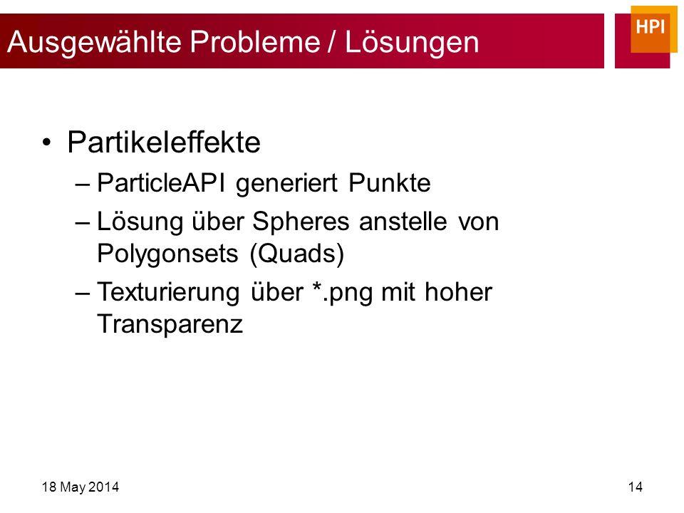 Ausgewählte Probleme / Lösungen 18 May 201414 Partikeleffekte –ParticleAPI generiert Punkte –Lösung über Spheres anstelle von Polygonsets (Quads) –Texturierung über *.png mit hoher Transparenz