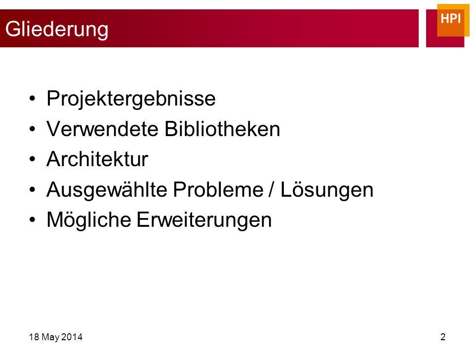 Gliederung Projektergebnisse Verwendete Bibliotheken Architektur Ausgewählte Probleme / Lösungen Mögliche Erweiterungen 18 May 20142