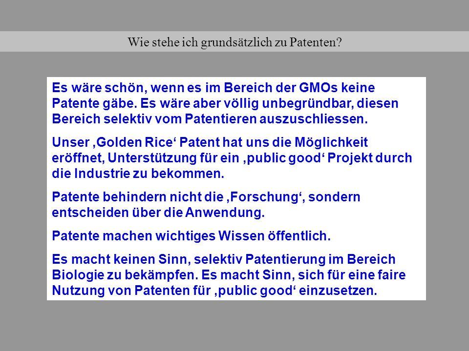 Wie stehe ich grundsätzlich zu Patenten? Es wäre schön, wenn es im Bereich der GMOs keine Patente gäbe. Es wäre aber völlig unbegründbar, diesen Berei