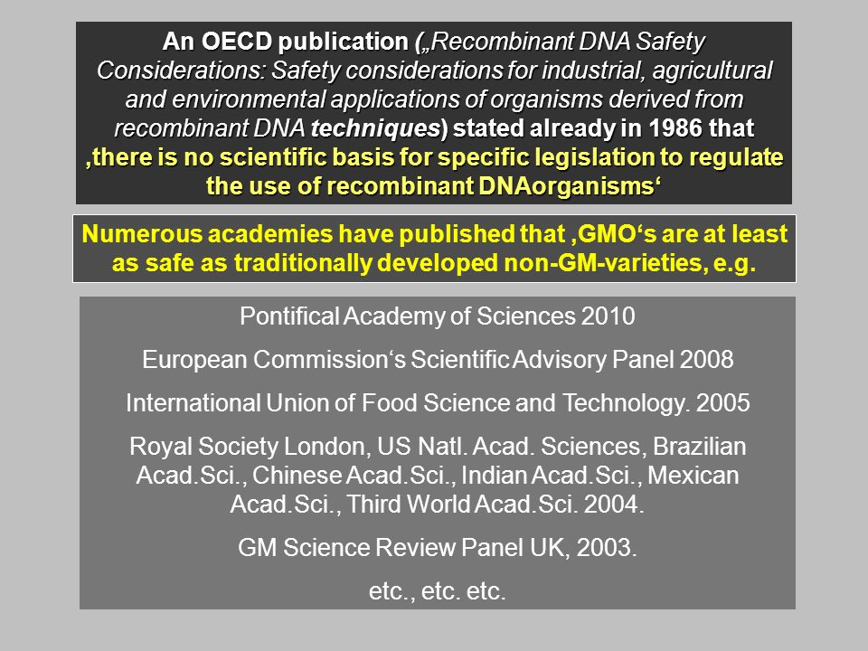 An OECD publication (Recombinant DNA Safety Considerations: Safety considerations for industrial, agricultural and environmental applications of organisms derived from recombinant DNA techniques) stated already in 1986 that there is no scientific basis for specific legislation to regulate the use of recombinant DNAorganisms Numerous academies have published that GMOs are at least as safe as traditionally developed non-GM-varieties, e.g.