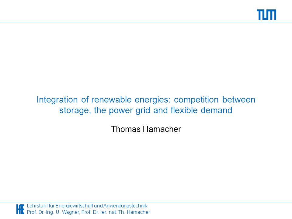 Lehrstuhl für Energiewirtschaft und Anwendungstechnik Prof. Dr.-Ing. U. Wagner, Prof. Dr. rer. nat. Th. Hamacher Integration of renewable energies: co