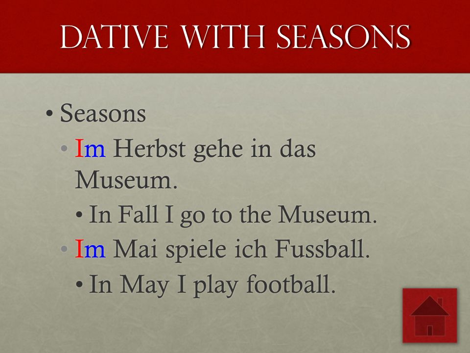 Dative with seasons SeasonsSeasons Im Herbst gehe in das Museum.Im Herbst gehe in das Museum. In Fall I go to the Museum.In Fall I go to the Museum. I