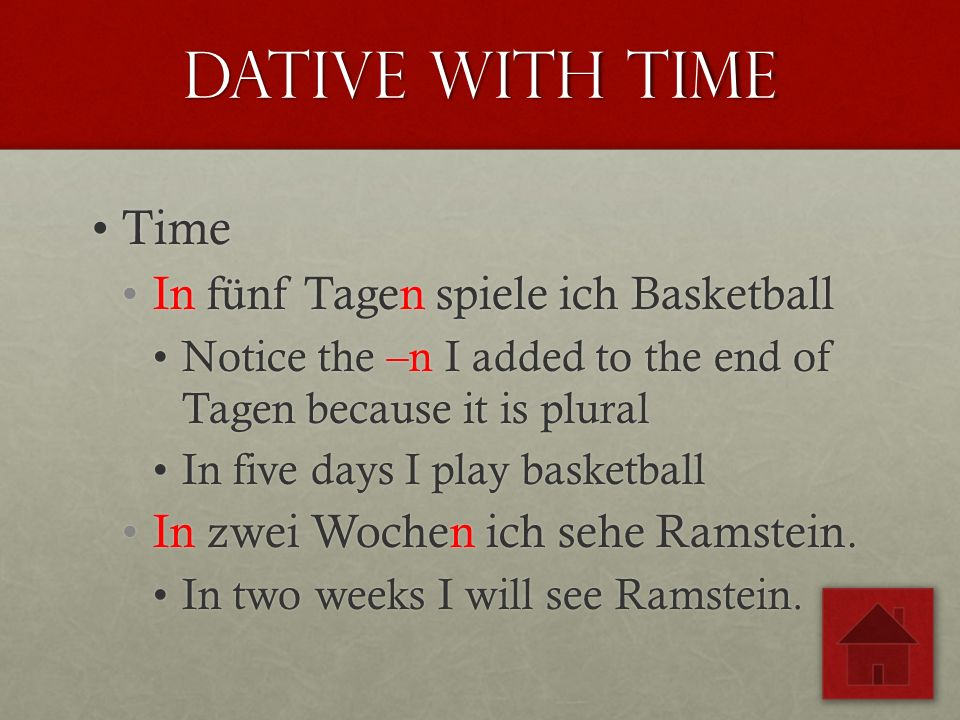 Dative with time TimeTime In fünf Tagen spiele ich BasketballIn fünf Tagen spiele ich Basketball Notice the –n I added to the end of Tagen because it is pluralNotice the –n I added to the end of Tagen because it is plural In five days I play basketballIn five days I play basketball In zwei Wochen ich sehe Ramstein.In zwei Wochen ich sehe Ramstein.