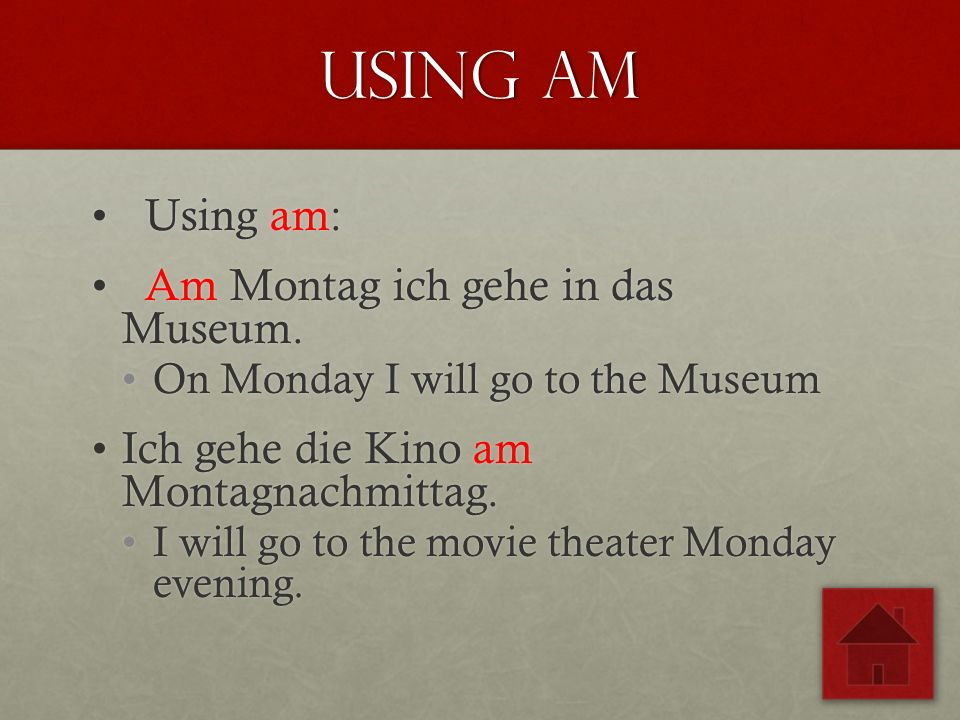 Using Am Using am: Using am: Am Montag ich gehe in das Museum. Am Montag ich gehe in das Museum. On Monday I will go to the MuseumOn Monday I will go