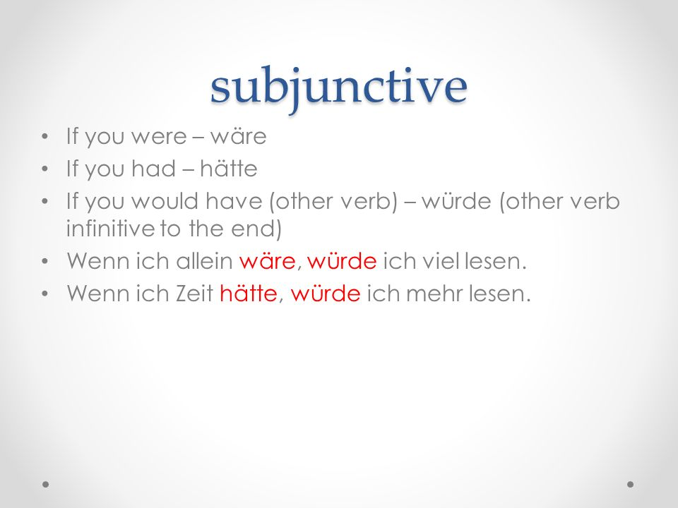 subjunctive If you were – wäre If you had – hätte If you would have (other verb) – würde (other verb infinitive to the end) Wenn ich allein wäre, würd