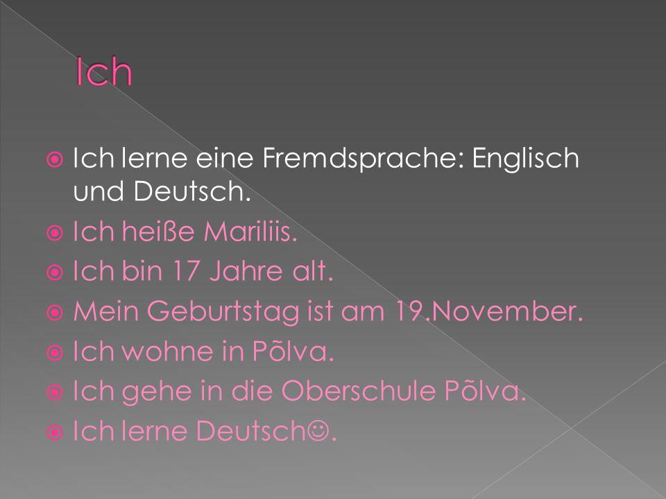 Ich lerne eine Fremdsprache: Englisch und Deutsch. Ich heiße Mariliis. Ich bin 17 Jahre alt. Mein Geburtstag ist am 19.November. Ich wohne in Põlva. I