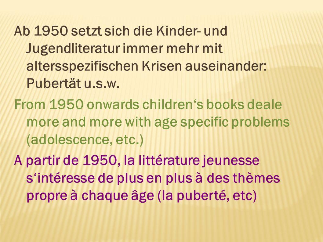 Ab 1950 setzt sich die Kinder- und Jugendliteratur immer mehr mit altersspezifischen Krisen auseinander: Pubertät u.s.w. From 1950 onwards childrens b