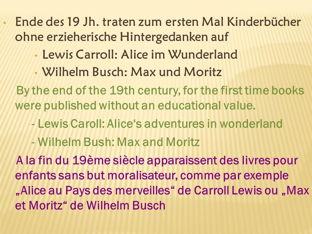 Ende des 19 Jh. traten zum ersten Mal Kinderbücher ohne erzieherische Hintergedanken auf Lewis Carroll: Alice im Wunderland Wilhelm Busch: Max und Mor