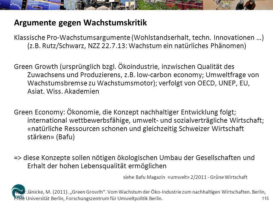 115 Argumente gegen Wachstumskritik Klassische Pro-Wachstumsargumente (Wohlstandserhalt, techn. Innovationen …) (z.B. Rutz/Schwarz, NZZ 22.7.13: Wachs