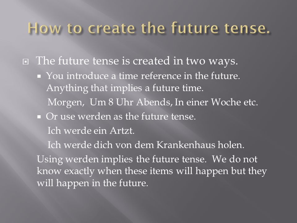 The future tense is created in two ways. You introduce a time reference in the future.