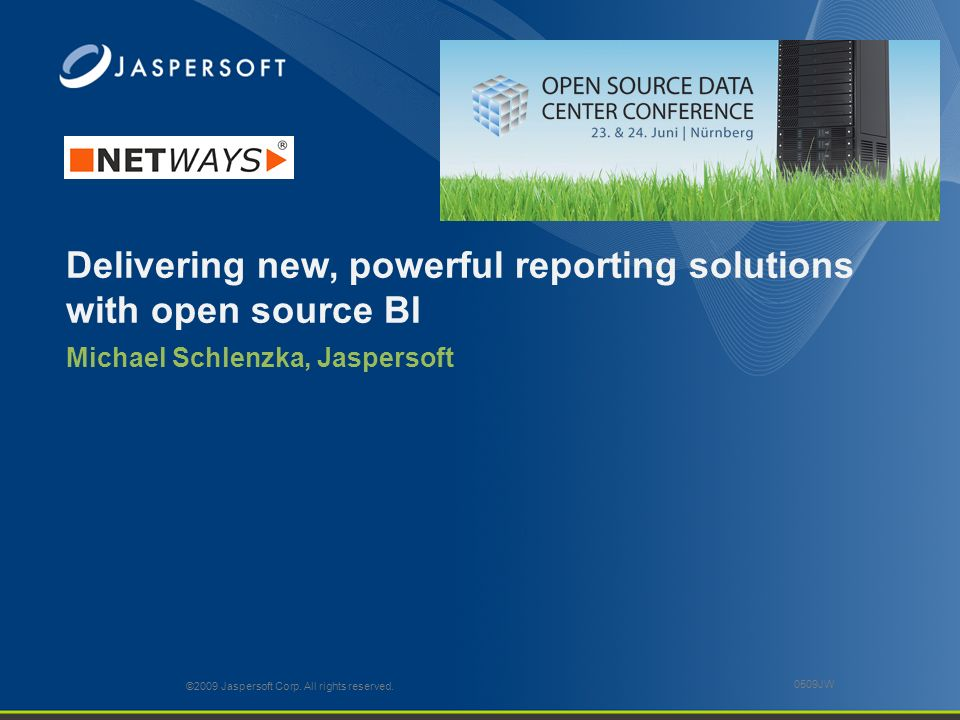 Delivering new, powerful reporting solutions with open source BI Michael Schlenzka, Jaspersoft ©2009 Jaspersoft Corp. All rights reserved. 0509JW