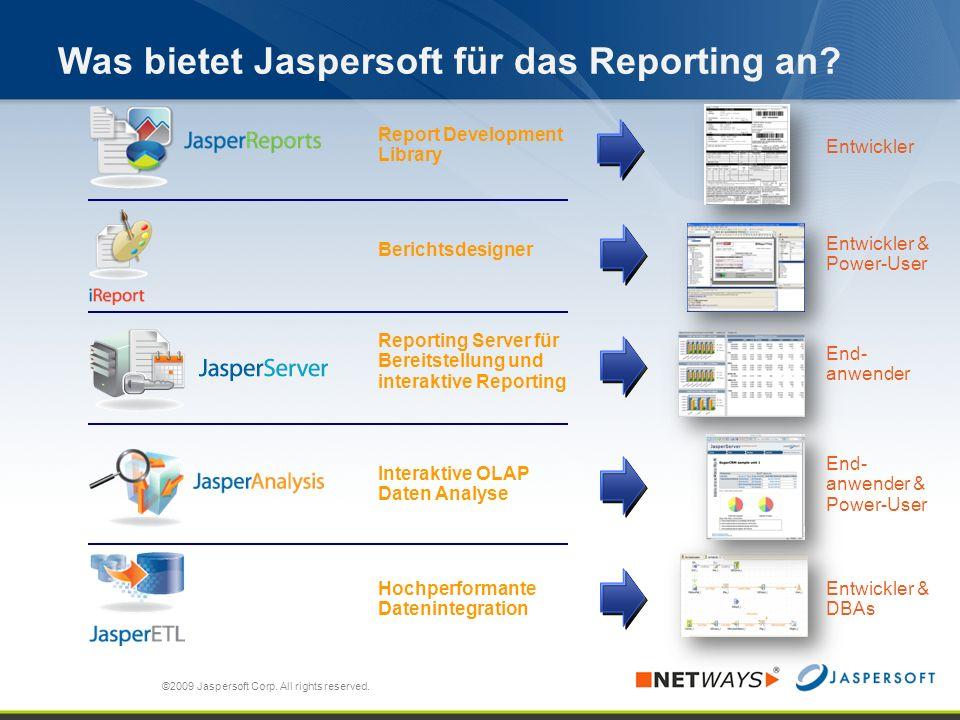 Was bietet Jaspersoft für das Reporting an? ©2009 Jaspersoft Corp. All rights reserved. Entwickler Entwickler & Power-User End- anwender End- anwender