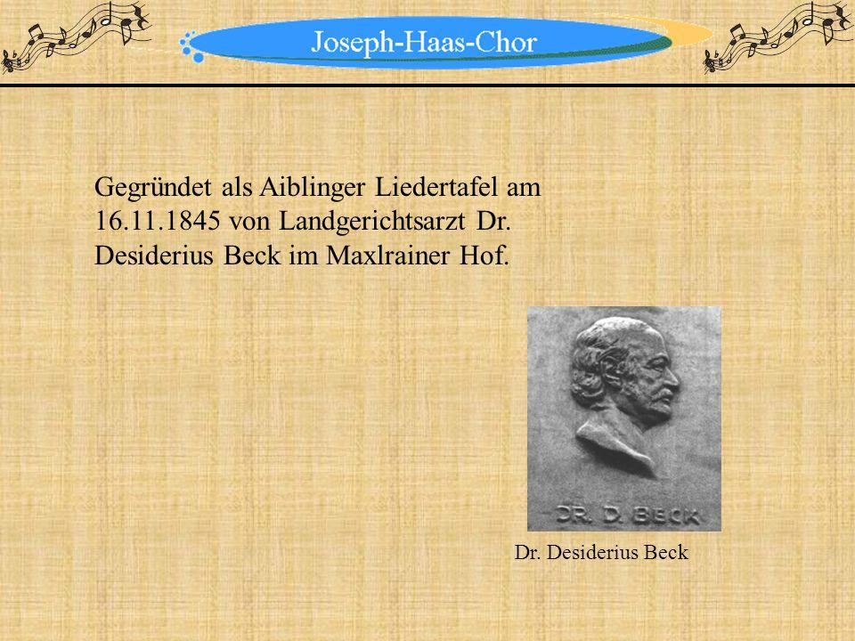 Gegründet als Aiblinger Liedertafel am 16.11.1845 von Landgerichtsarzt Dr. Desiderius Beck im Maxlrainer Hof. Dr. Desiderius Beck