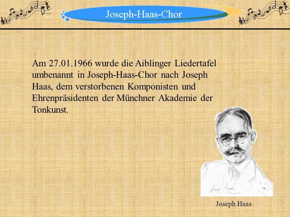 Am 27.01.1966 wurde die Aiblinger Liedertafel umbenannt in Joseph-Haas-Chor nach Joseph Haas, dem verstorbenen Komponisten und Ehrenpräsidenten der Mü