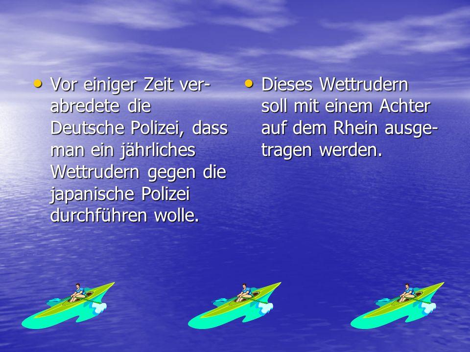 Vor einiger Zeit ver- abredete die Deutsche Polizei, dass man ein jährliches Wettrudern gegen die japanische Polizei durchführen wolle.