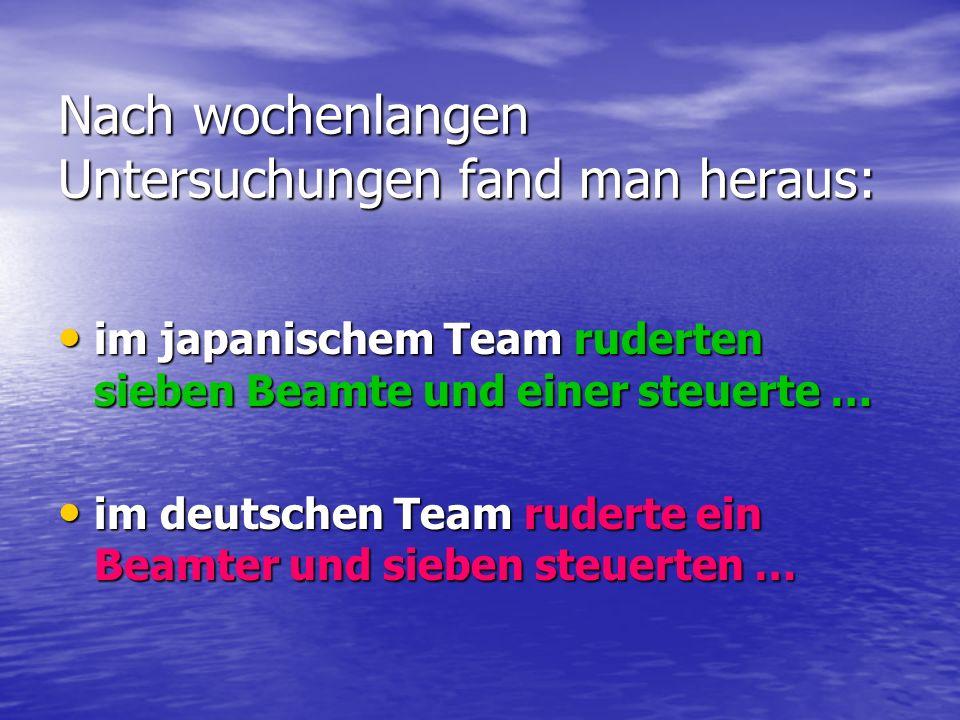 Nach wochenlangen Untersuchungen fand man heraus: im japanischem Team ruderten sieben Beamte und einer steuerte … im japanischem Team ruderten sieben Beamte und einer steuerte … im deutschen Team ruderte ein Beamter und sieben steuerten … im deutschen Team ruderte ein Beamter und sieben steuerten …