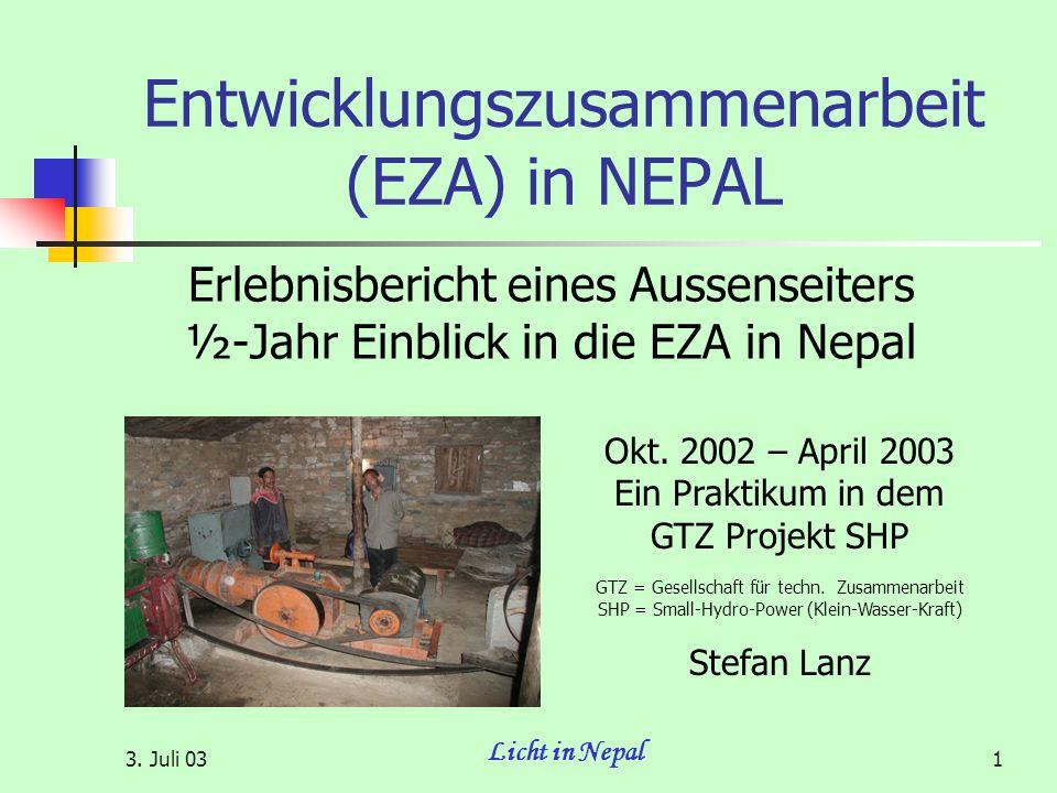 3. Juli 03 Licht in Nepal 1 Entwicklungszusammenarbeit (EZA) in NEPAL Erlebnisbericht eines Aussenseiters ½-Jahr Einblick in die EZA in Nepal Okt. 200