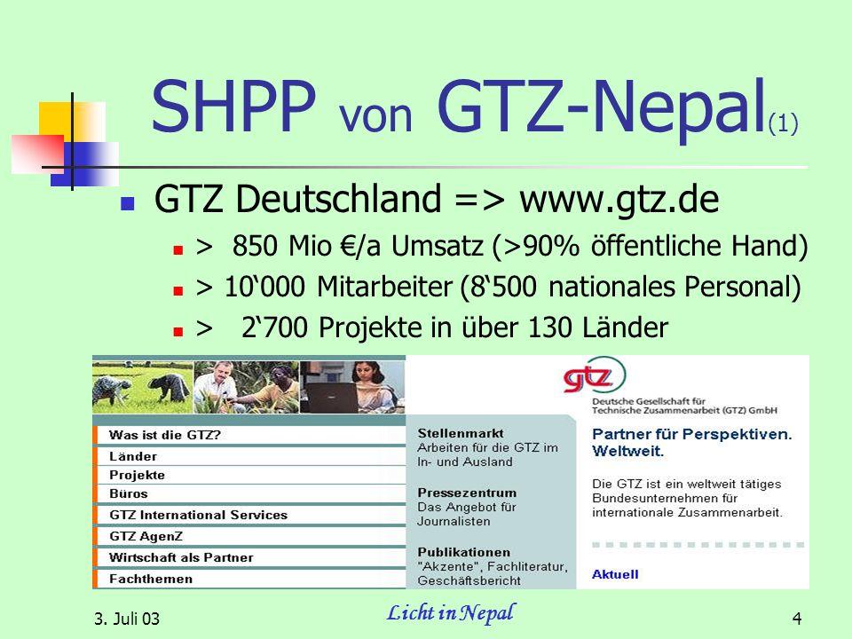 3. Juli 03 Licht in Nepal 4 SHPP von GTZ-Nepal (1) GTZ Deutschland => www.gtz.de > 850 Mio /a Umsatz (>90% öffentliche Hand) > 10000 Mitarbeiter (8500