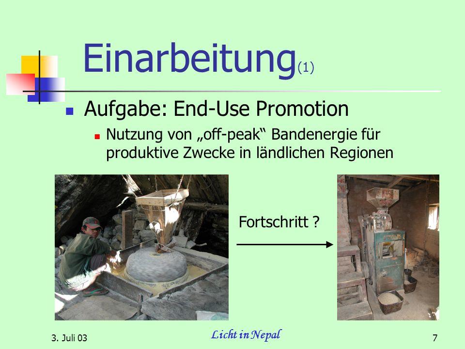 3. Juli 03 Licht in Nepal 7 Einarbeitung (1) Aufgabe: End-Use Promotion Nutzung von off-peak Bandenergie für produktive Zwecke in ländlichen Regionen