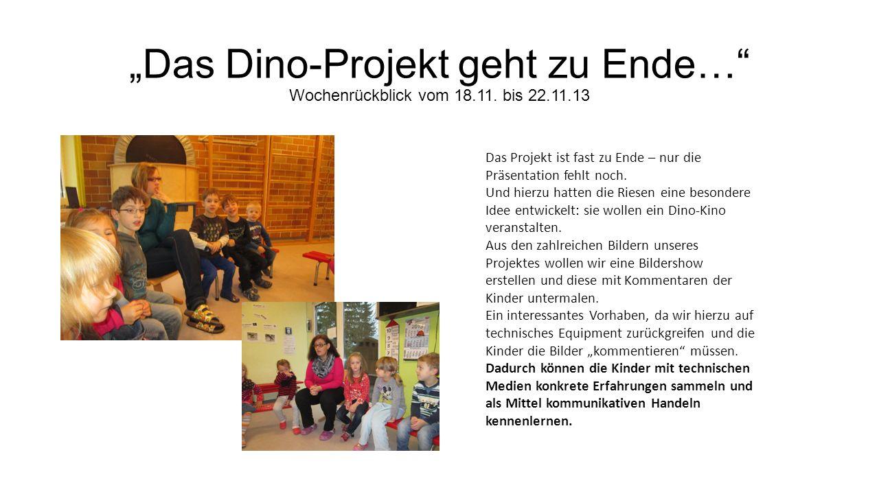 Das Dino-Projekt geht zu Ende… Wochenrückblick vom 18.11. bis 22.11.13 Das Projekt ist fast zu Ende – nur die Präsentation fehlt noch. Und hierzu hatt