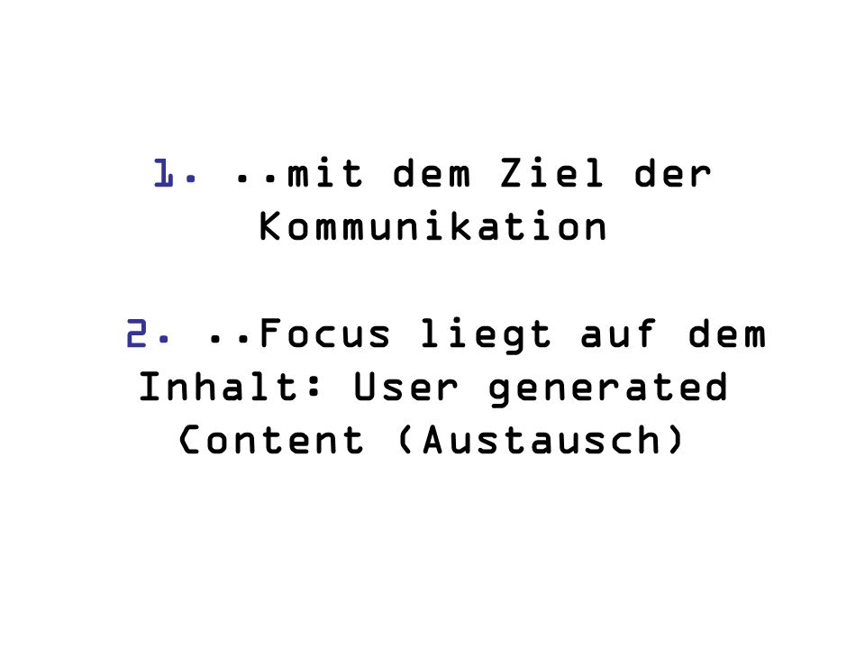 1...mit dem Ziel der Kommunikation 2...Focus liegt auf dem Inhalt: User generated Content (Austausch)