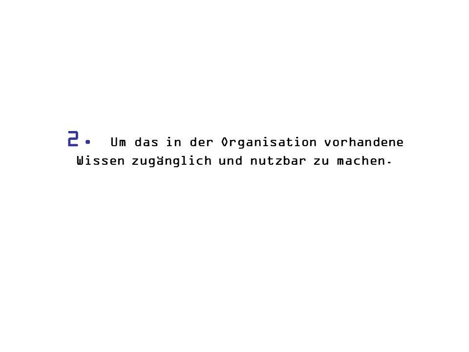 2. Um das in der Organisation vorhandene Wissen zugänglich und nutzbar zu machen.