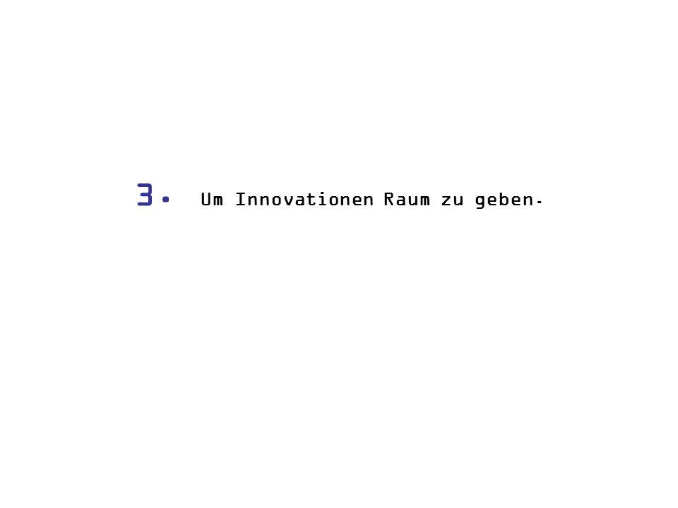 3. Um Innovationen Raum zu geben.