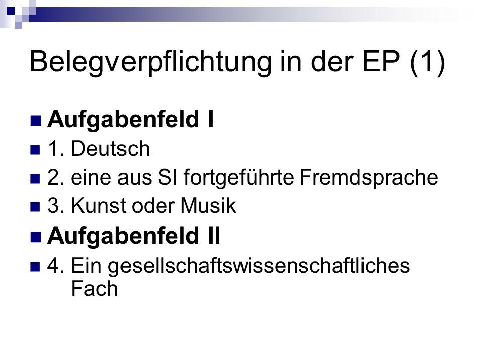 Belegverpflichtung in der EP (1) Aufgabenfeld I 1. Deutsch 2. eine aus SI fortgeführte Fremdsprache 3. Kunst oder Musik Aufgabenfeld II 4. Ein gesells