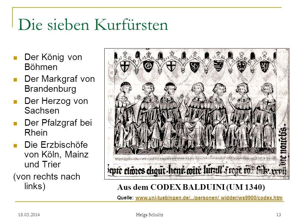 18.05.2014 Helga Schultz 13 Die sieben Kurfürsten Der König von Böhmen Der Markgraf von Brandenburg Der Herzog von Sachsen Der Pfalzgraf bei Rhein Die