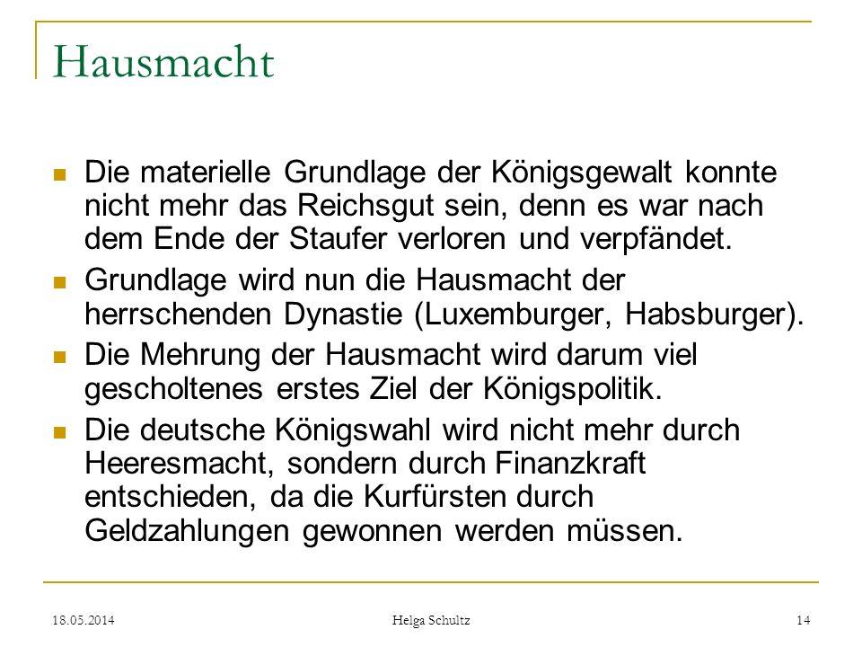 18.05.2014 Helga Schultz 14 Hausmacht Die materielle Grundlage der Königsgewalt konnte nicht mehr das Reichsgut sein, denn es war nach dem Ende der St