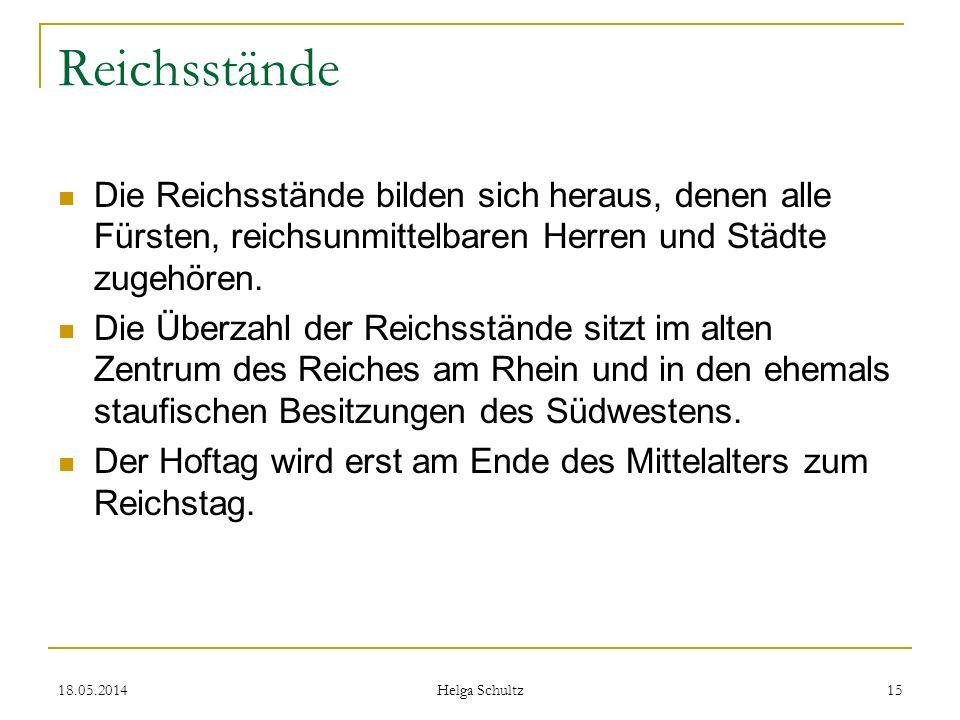 18.05.2014 Helga Schultz 15 Reichsstände Die Reichsstände bilden sich heraus, denen alle Fürsten, reichsunmittelbaren Herren und Städte zugehören. Die