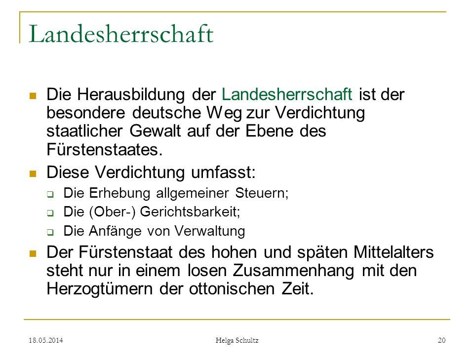 18.05.2014 Helga Schultz 20 Landesherrschaft Die Herausbildung der Landesherrschaft ist der besondere deutsche Weg zur Verdichtung staatlicher Gewalt