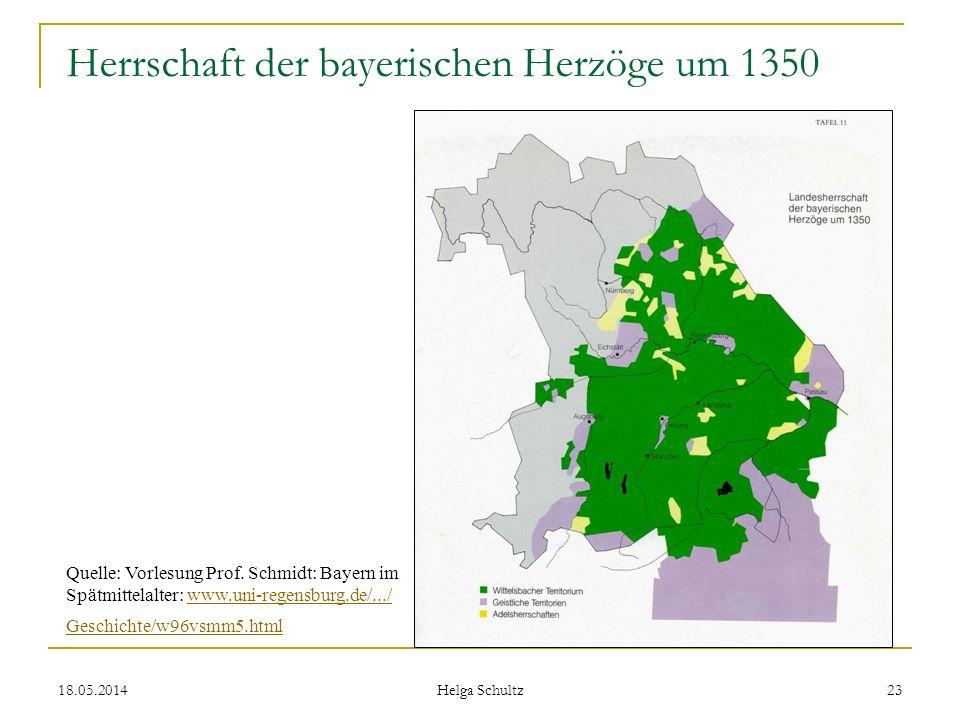 18.05.2014 Helga Schultz 23 Herrschaft der bayerischen Herzöge um 1350 Quelle: Vorlesung Prof. Schmidt: Bayern im Spätmittelalter: www.uni-regensburg.