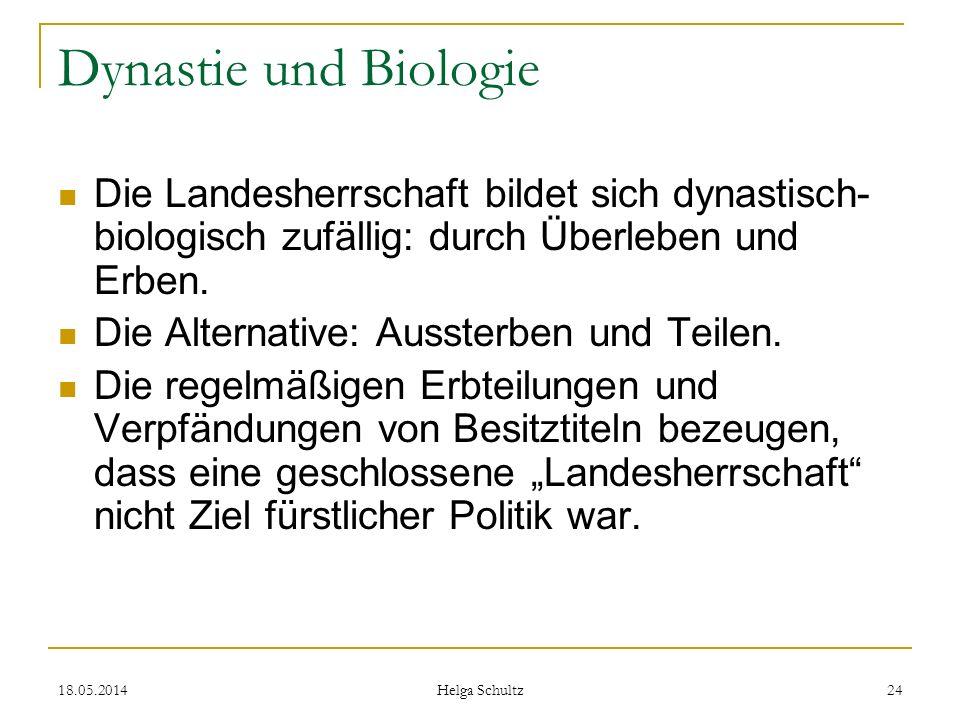 18.05.2014 Helga Schultz 24 Dynastie und Biologie Die Landesherrschaft bildet sich dynastisch- biologisch zufällig: durch Überleben und Erben. Die Alt