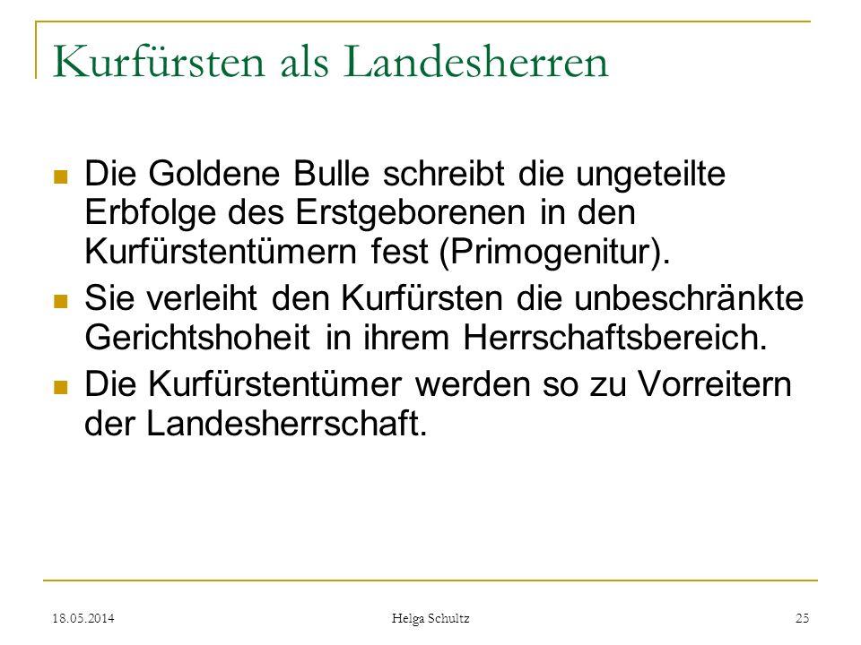 18.05.2014 Helga Schultz 25 Kurfürsten als Landesherren Die Goldene Bulle schreibt die ungeteilte Erbfolge des Erstgeborenen in den Kurfürstentümern f