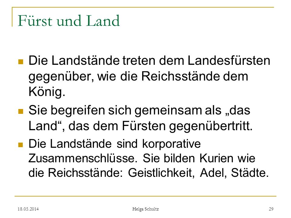 18.05.2014 Helga Schultz 29 Fürst und Land Die Landstände treten dem Landesfürsten gegenüber, wie die Reichsstände dem König. Sie begreifen sich gemei