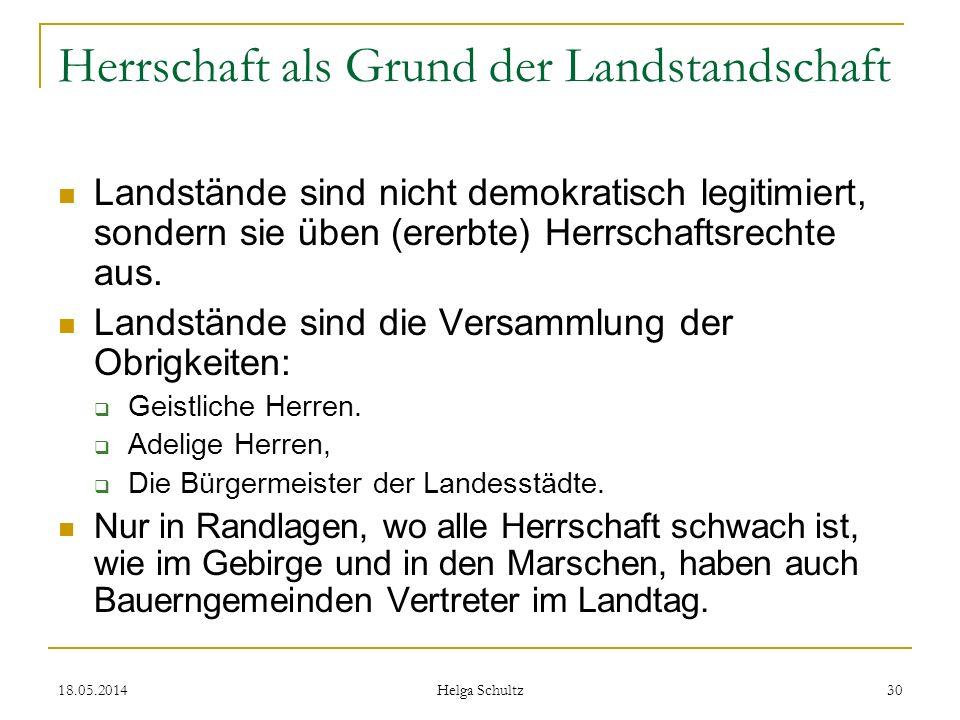 18.05.2014 Helga Schultz 30 Herrschaft als Grund der Landstandschaft Landstände sind nicht demokratisch legitimiert, sondern sie üben (ererbte) Herrsc