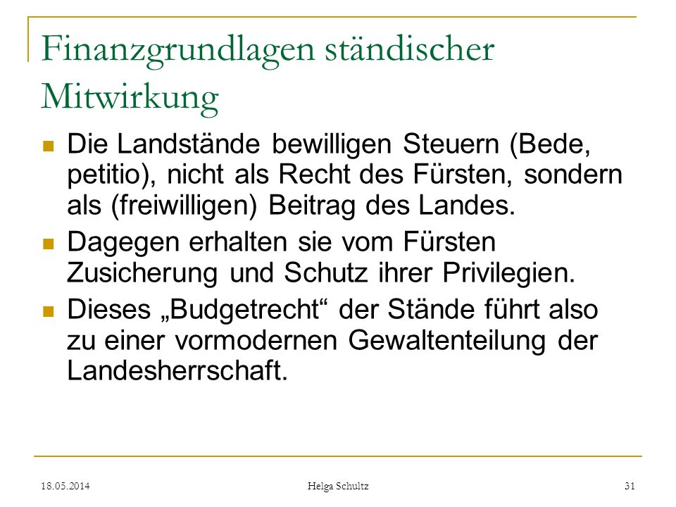 18.05.2014 Helga Schultz 31 Finanzgrundlagen ständischer Mitwirkung Die Landstände bewilligen Steuern (Bede, petitio), nicht als Recht des Fürsten, so