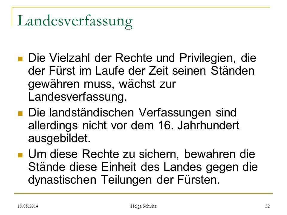 18.05.2014 Helga Schultz 32 Landesverfassung Die Vielzahl der Rechte und Privilegien, die der Fürst im Laufe der Zeit seinen Ständen gewähren muss, wä