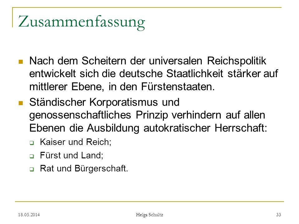 18.05.2014 Helga Schultz 33 Zusammenfassung Nach dem Scheitern der universalen Reichspolitik entwickelt sich die deutsche Staatlichkeit stärker auf mi
