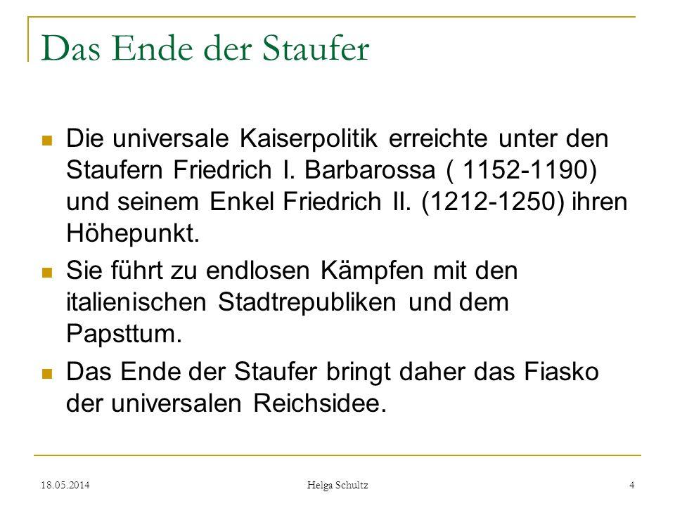 18.05.2014 Helga Schultz 4 Das Ende der Staufer Die universale Kaiserpolitik erreichte unter den Staufern Friedrich I. Barbarossa ( 1152-1190) und sei