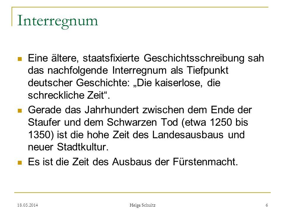 18.05.2014 Helga Schultz 6 Interregnum Eine ältere, staatsfixierte Geschichtsschreibung sah das nachfolgende Interregnum als Tiefpunkt deutscher Gesch
